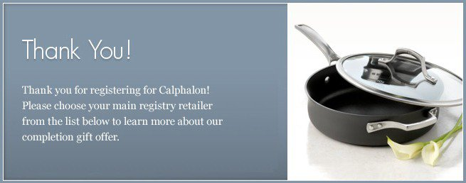 Congratulations on your engagement and thank you for registering for Calphalon! Please choose your main registry retailer from the list below to learn more about our registry gift offer.